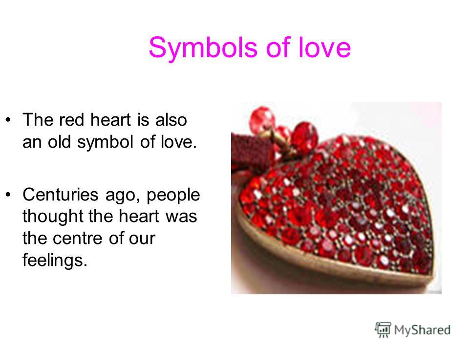 Symbols of love The red heart is also an old symbol of love. Centuries ago, people thought the heart was the centre of our feelings.