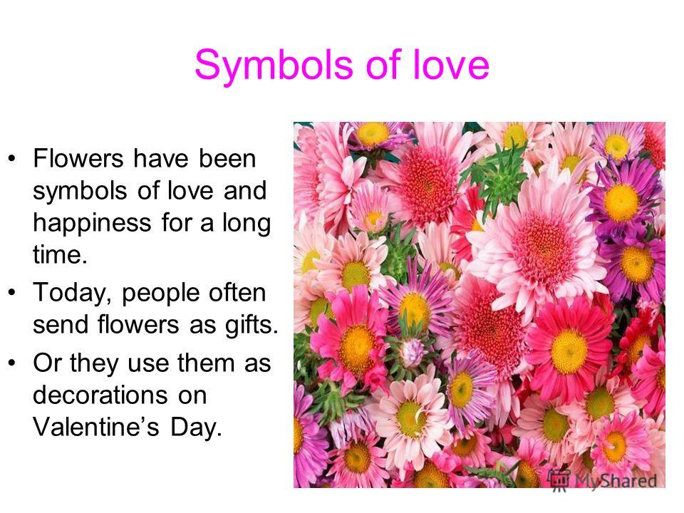 Symbols of love Flowers have been symbols of love and happiness for a long time. Today, people often send flowers as gifts. Or they use them as decorations on Valentines Day.