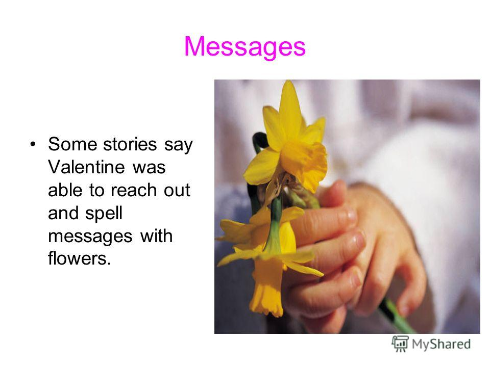 Messages Some stories say Valentine was able to reach out and spell messages with flowers.