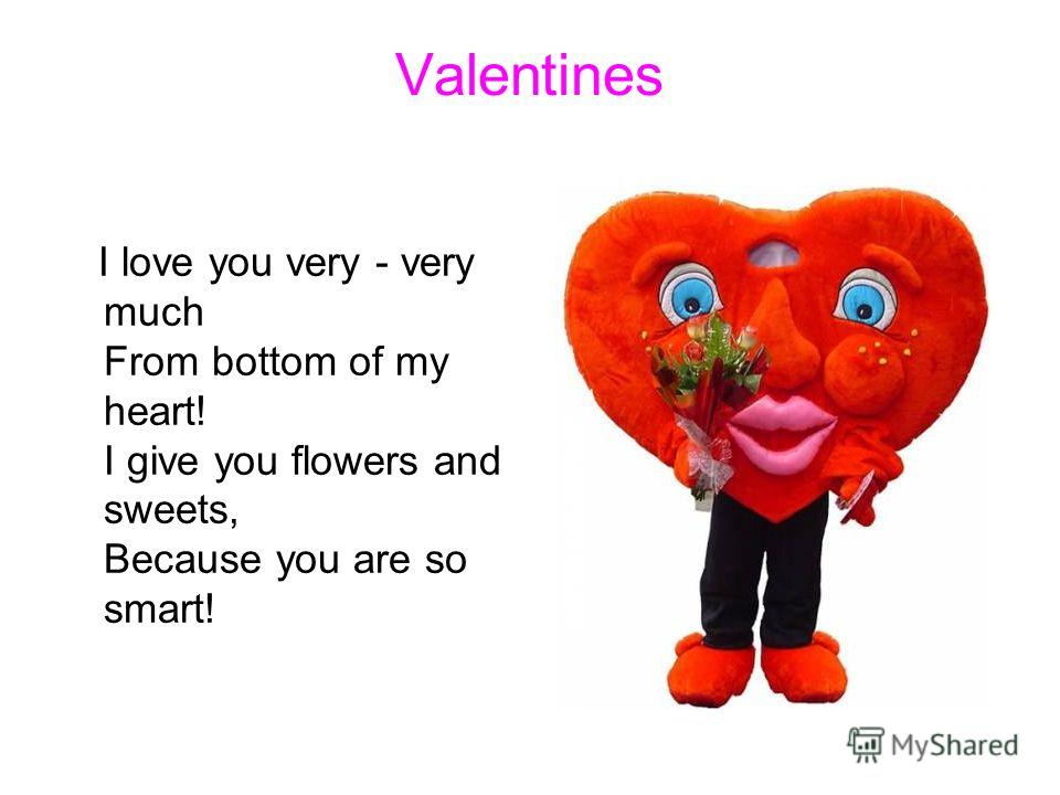 Valentines I love you very - very much From bottom of my heart! I give you flowers and sweets, Because you are so smart!