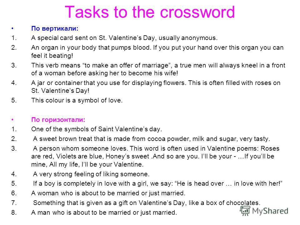 Tasks to the crossword По вертикали: 1.A special card sent on St. Valentines Day, usually anonymous. 2.An organ in your body that pumps blood. If you put your hand over this organ you can feel it beating! 3.This verb means to make an offer of marriag