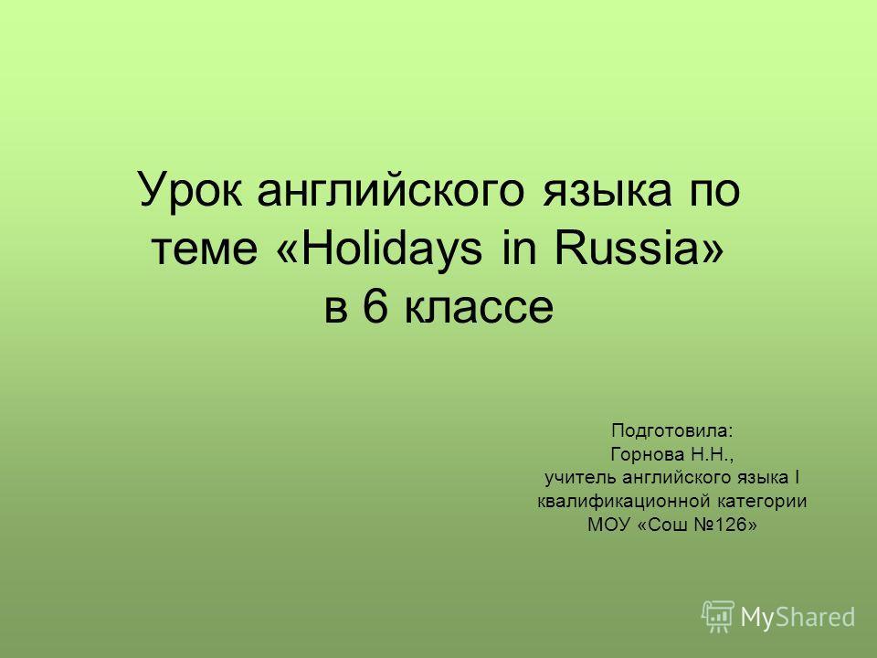 Урок английского языка по теме «Holidays in Russia» в 6 классе Подготовила: Горнова Н.Н., учитель английского языка I квалификационной категории МОУ «Сош 126»
