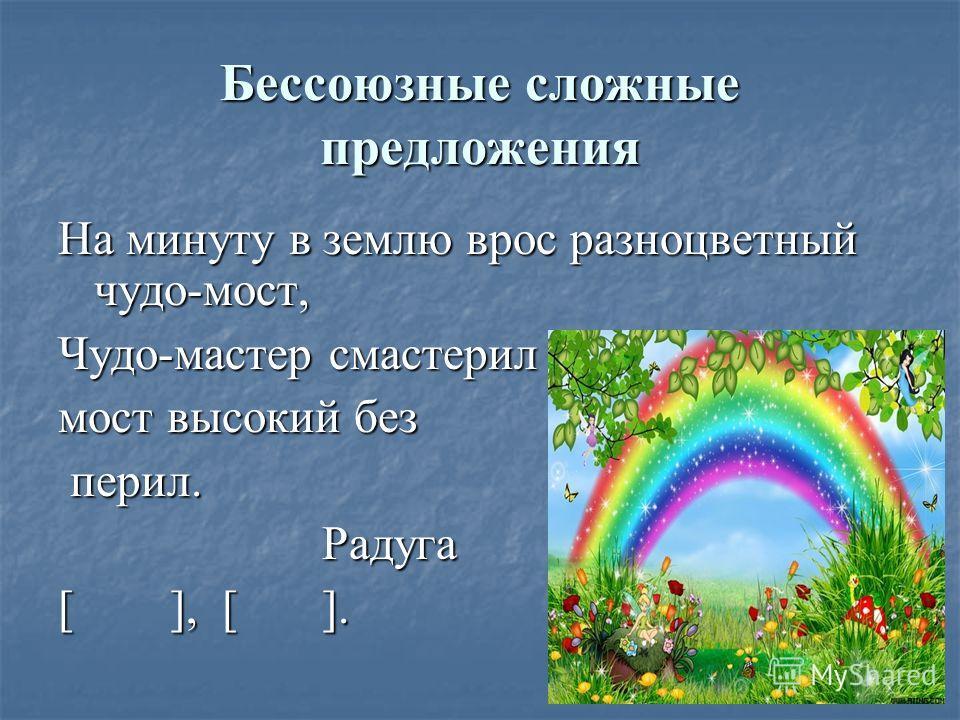 Бессоюзные сложные предложения На минуту в землю врос разноцветный чудо-мост, Чудо-мастер смастерил мост высокий без перил. перил. Радуга Радуга [ ], [ ].