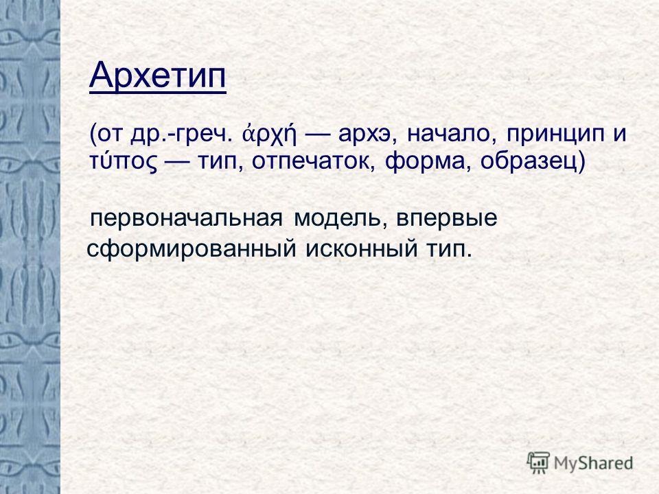 Архетип (от др.-греч. ρχή архэ, начало, принцип и τύπος тип, отпечаток, форма, образец) первоначальная модель, впервые сформированный исконный тип.