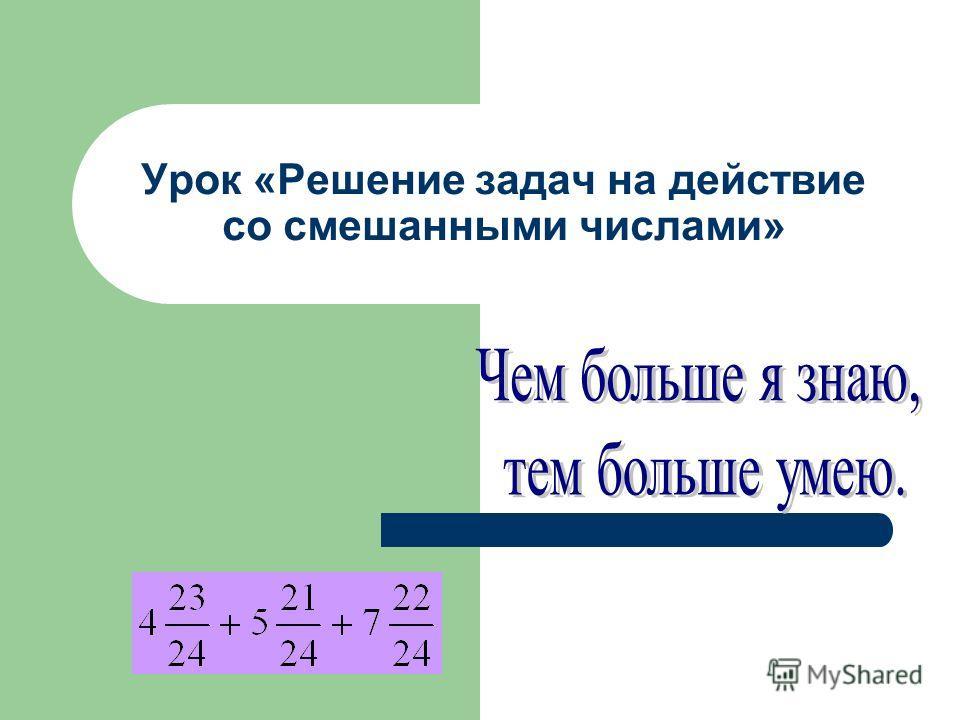 Урок «Решение задач на действие со смешанными числами»