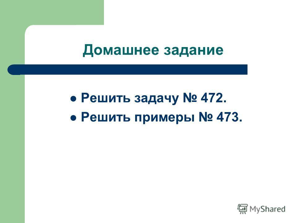 Домашнее задание Решить задачу 472. Решить примеры 473.