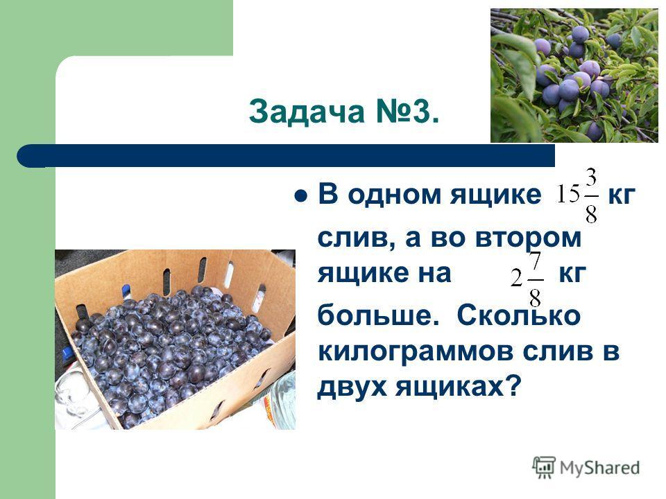 Задача 3. В одном ящике кг слив, а во втором ящике на кг больше. Сколько килограммов слив в двух ящиках?
