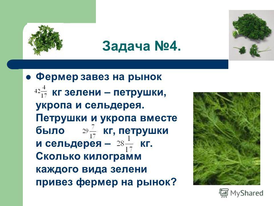 Задача 4. Фермер завез на рынок кг зелени – петрушки, укропа и сельдерея. Петрушки и укропа вместе было кг, петрушки и сельдерея – кг. Сколько килограмм каждого вида зелени привез фермер на рынок?