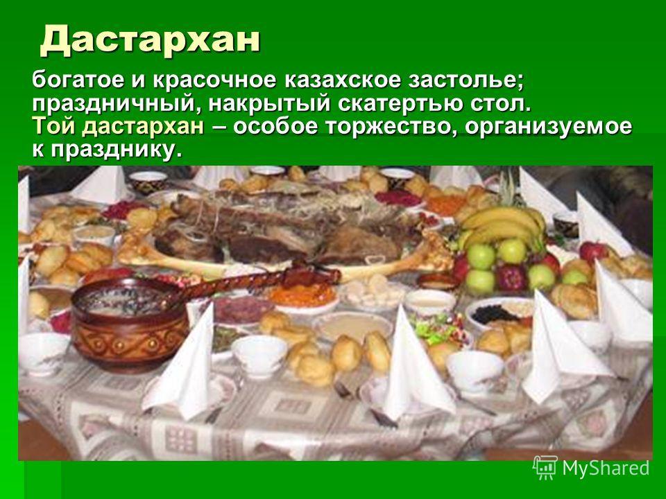Дастархан богатое и красочное казахское застолье; праздничный, накрытый скатертью стол. Той дастархан – особое торжество, организуемое к празднику.