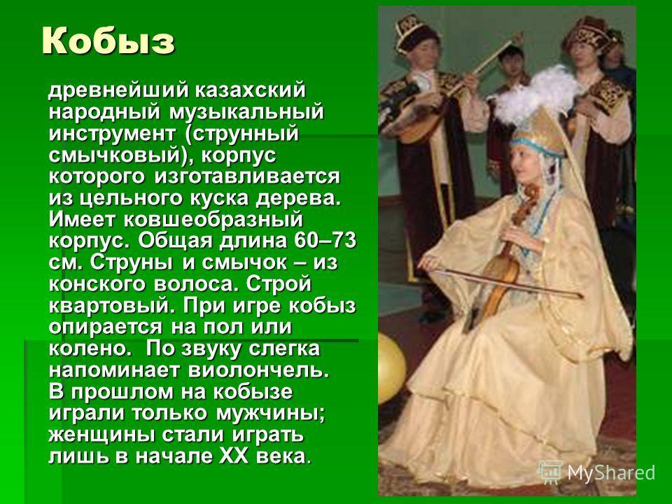 Кобыз древнейший казахский народный музыкальный инструмент (струнный смычковый), корпус которого изготавливается из цельного куска дерева. Имеет ковшеобразный корпус. Общая длина 60–73 см. Струны и смычок – из конского волоса. Строй квартовый. При иг