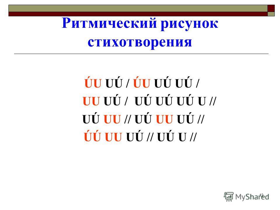 12 Ритмический рисунок стихотворения ÚU UÚ / ÚU UÚ UÚ / UU UÚ / UÚ UÚ UÚ U // UÚ UU // UÚ UU UÚ // ÚÚ UU UÚ // UÚ U //