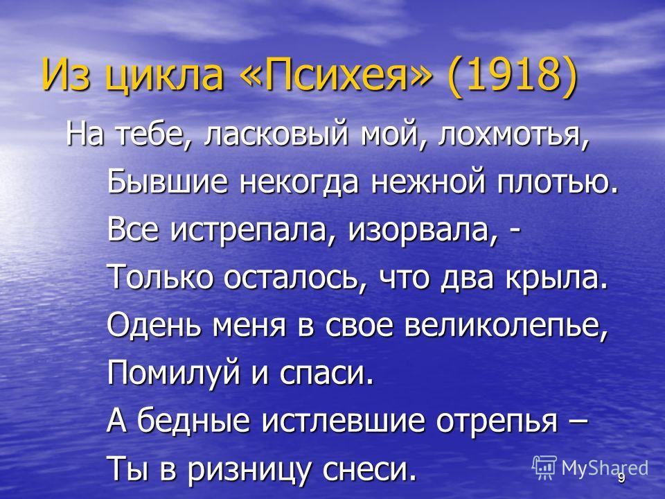9 Из цикла «Психея» (1918) На тебе, ласковый мой, лохмотья, Бывшие некогда нежной плотью. Все истрепала, изорвала, - Только осталось, что два крыла. Одень меня в свое великолепье, Помилуй и спаси. А бедные истлевшие отрепья – Ты в ризницу снеси.