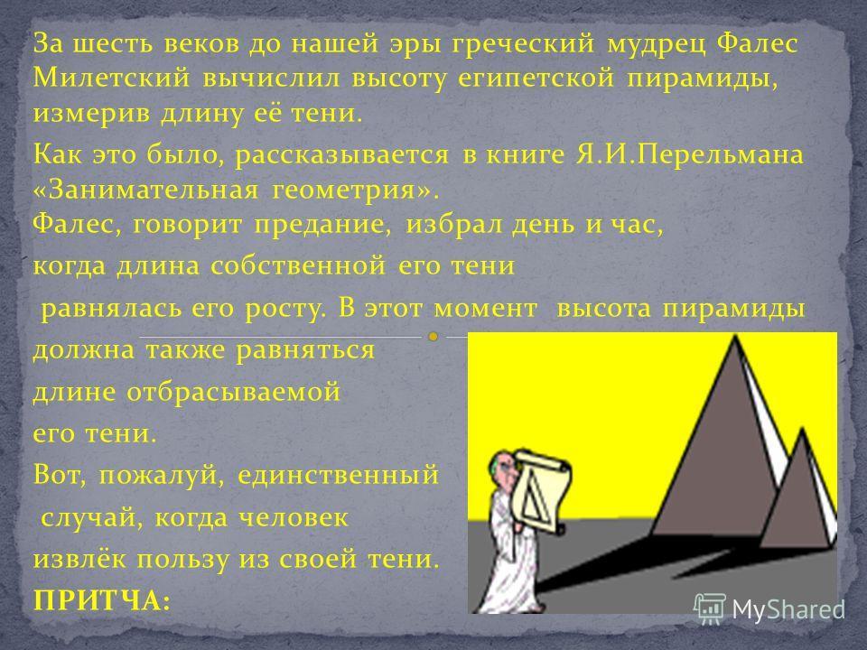 За шесть веков до нашей эры греческий мудрец Фалес Милетский вычислил высоту египетской пирамиды, измерив длину её тени. Как это было, рассказывается в книге Я.И.Перельмана «Занимательная геометрия». Фалес, говорит предание, избрал день и час, когда