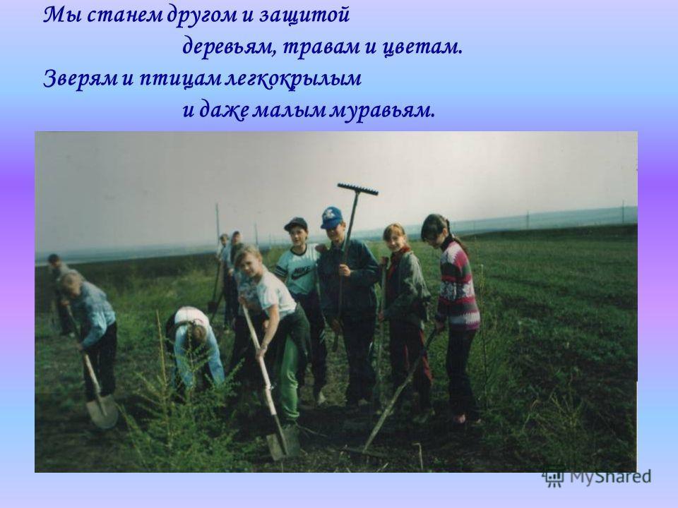 Мы станем другом и защитой деревьям, травам и цветам. Зверям и птицам легкокрылым и даже малым муравьям.