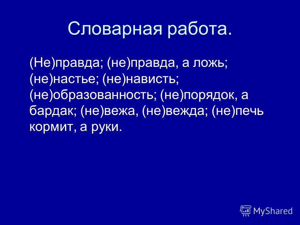 Словарная работа. (Не)правда; (не)правда, а ложь; (не)настье; (не)нависть; (не)образованность; (не)порядок, а бардак; (не)вежа, (не)вежда; (не)печь кормит, а руки.