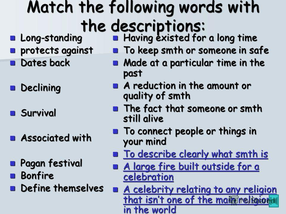 Match the following words with the descriptions: Long-standing Long-standing protects against protects against Dates back Dates back Declining Declining Survival Survival Associated with Associated with Pagan festival Pagan festival Bonfire Bonfire D