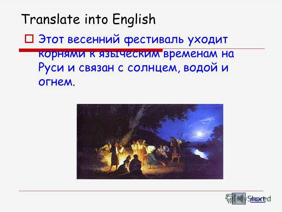 Translate into English Этот весенний фестиваль уходит корнями к языческим временам на Руси и связан с солнцем, водой и огнем. next