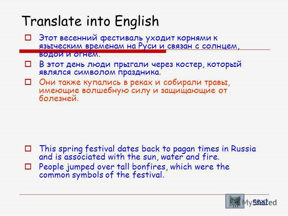 Translate into English Этот весенний фестиваль уходит корнями к языческим временам на Руси и связан с солнцем, водой и огнем. В этот день люди прыгали через костер, который являлся символом праздника. Они также купались в реках и собирали травы, имею