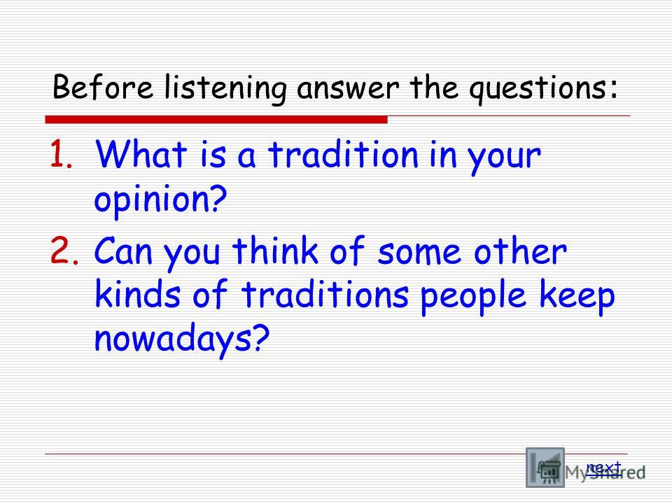 Before listening answer the questions : 1.What is a tradition in your opinion? 2.Can you think of some other kinds of traditions people keep nowadays? next