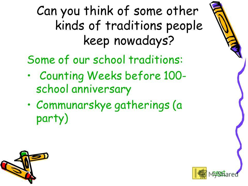 Can you think of some other kinds of traditions people keep nowadays? Some of our school traditions: Counting Weeks before 100- school anniversary Communarskye gatherings (a party) next