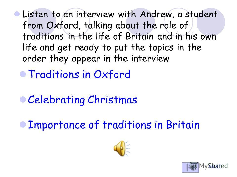 Listen to an interview with Andrew, a student from Oxford, talking about the role of traditions in the life of Britain and in his own life and get ready to put the topics in the order they appear in the interview Traditions in Oxford Celebrating Chri