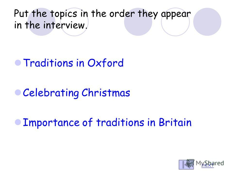 Put the topics in the order they appear in the interview. Traditions in Oxford Celebrating Christmas Importance of traditions in Britain next