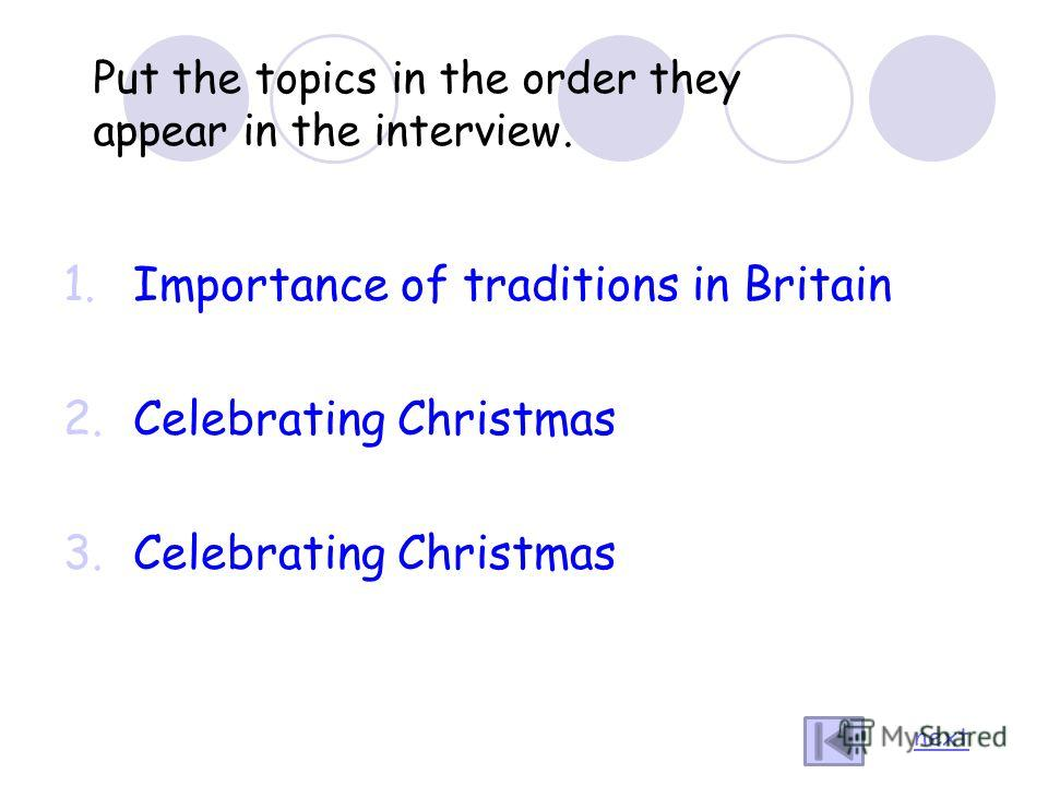Put the topics in the order they appear in the interview. 1.Importance of traditions in Britain 2.Celebrating Christmas 3.Celebrating Christmas next