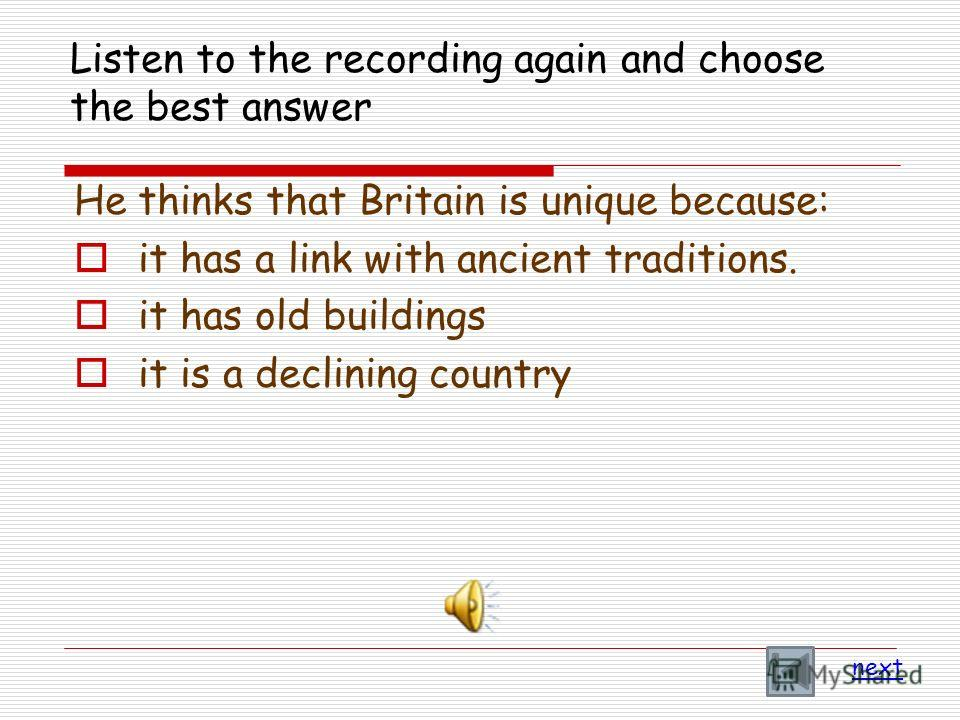 Listen to the recording again and choose the best answer He thinks that Britain is unique because: it has a link with ancient traditions. it has old buildings it is a declining country next