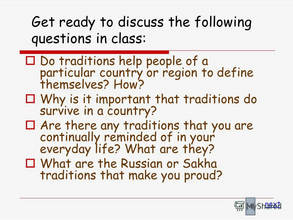 Get ready to discuss the following questions in class: Do traditions help people of a particular country or region to define themselves? How? Why is it important that traditions do survive in a country? Are there any traditions that you are continual