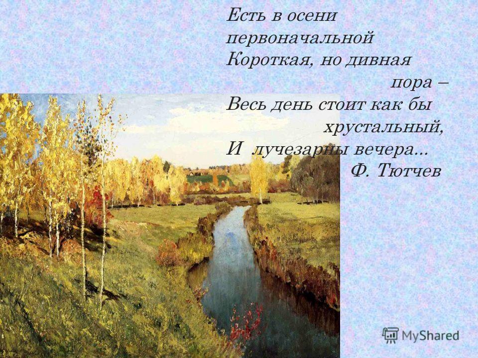 Есть в осени первоначальной Короткая, но дивная пора – Весь день стоит как бы хрустальный, И лучезарны вечера... Ф. Тютчев