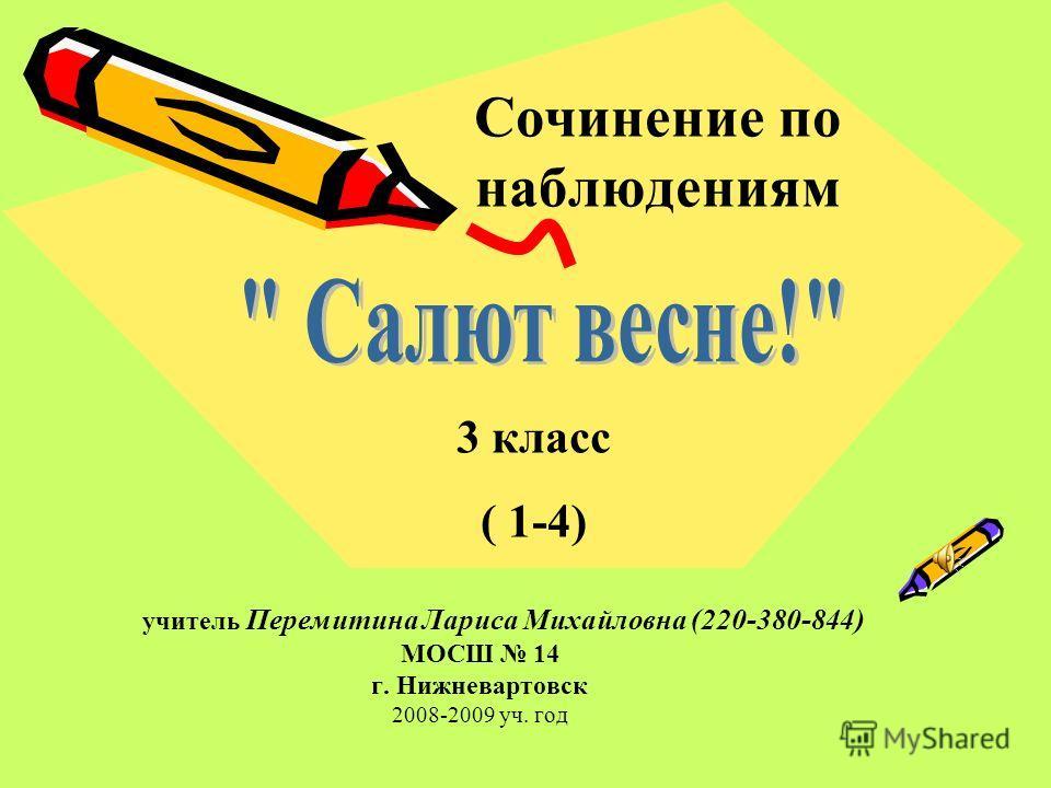 Сочинение по наблюдениям учитель Перемитина Лариса Михайловна (220-380-844) МОСШ 14 г. Нижневартовск 2008-2009 уч. год 3 класс ( 1-4)