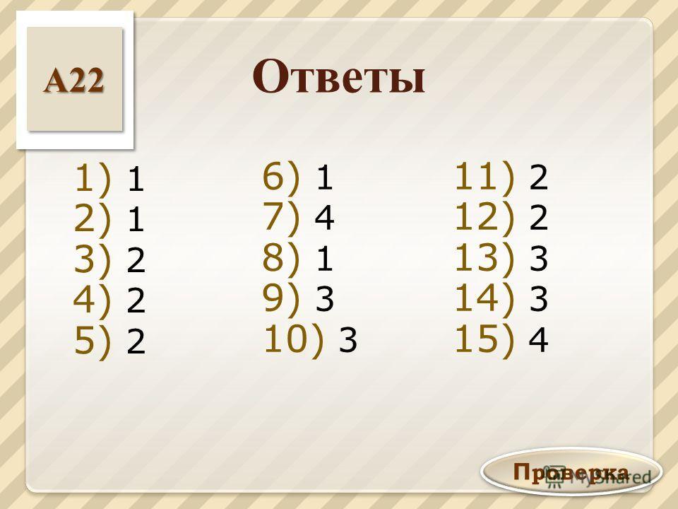 1) 1 2) 1 3) 2 4) 2 5) 2 6) 1 7) 4 8) 1 9) 3 10) 3 11) 2 12) 2 13) 3 14) 3 15) 4 П роверка А 22