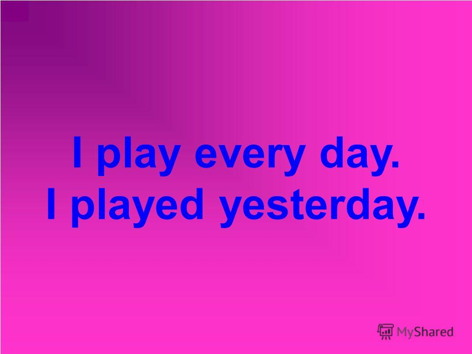 I play every day. I played yesterday.
