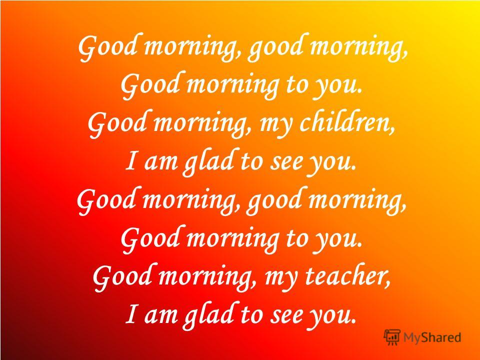 Good morning, good morning, Good morning to you. Good morning, my children, I am glad to see you. Good morning, good morning, Good morning to you. Good morning, my teacher, I am glad to see you.