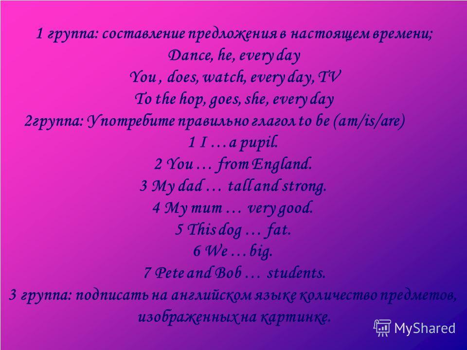 1 группа: составление предложения в настоящем времени; Dance, he, every day You, does, watch, every day, TV To the hop, goes, she, every day 2группа: Употребите правильно глагол to be (am/is/are) 1 I …a pupil. 2 You … from England. 3 My dad … tall an