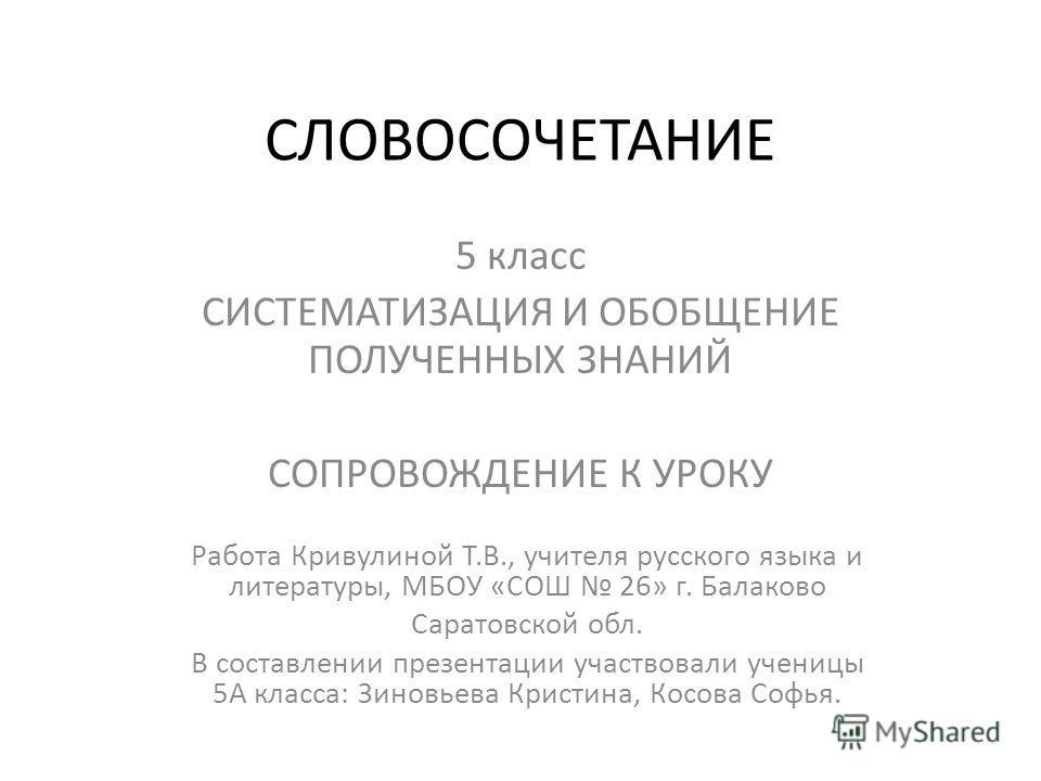 СЛОВОСОЧЕТАНИЕ 5 класс СИСТЕМАТИЗАЦИЯ И ОБОБЩЕНИЕ ПОЛУЧЕННЫХ ЗНАНИЙ СОПРОВОЖДЕНИЕ К УРОКУ Работа Кривулиной Т.В., учителя русского языка и литературы, МБОУ «СОШ 26» г. Балаково Саратовской обл. В составлении презентации участвовали ученицы 5А класса: