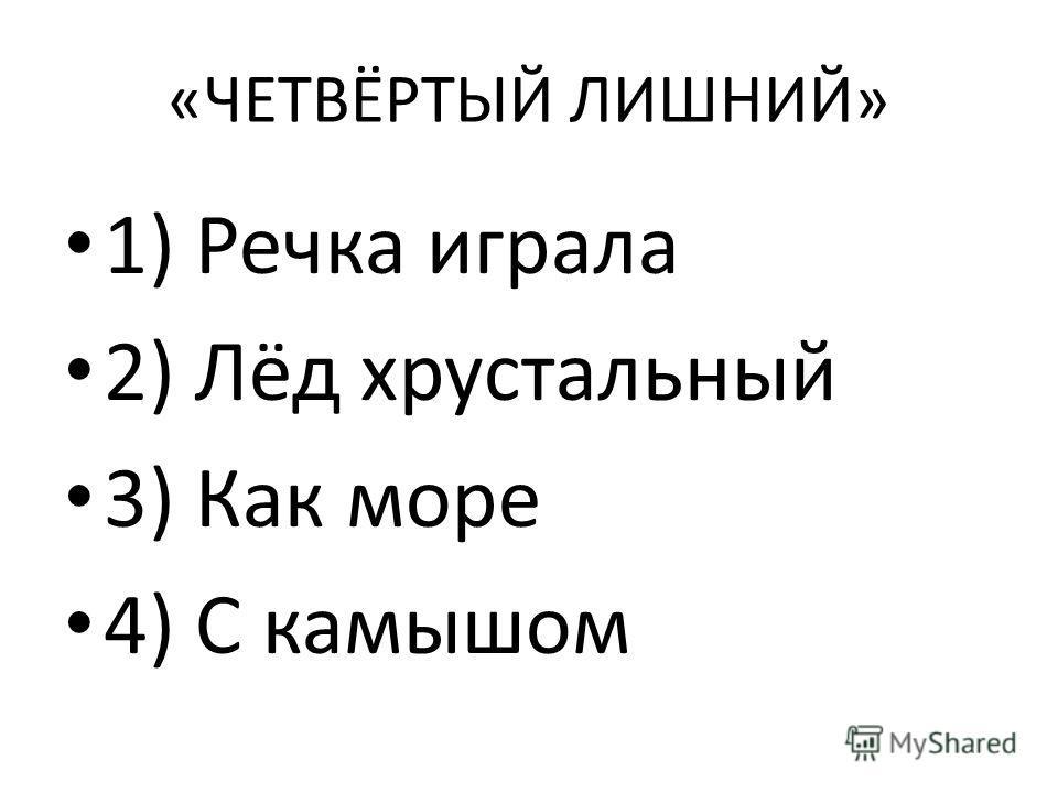 «ЧЕТВЁРТЫЙ ЛИШНИЙ» 1) Речка играла 2) Лёд хрустальный 3) Как море 4) С камышом
