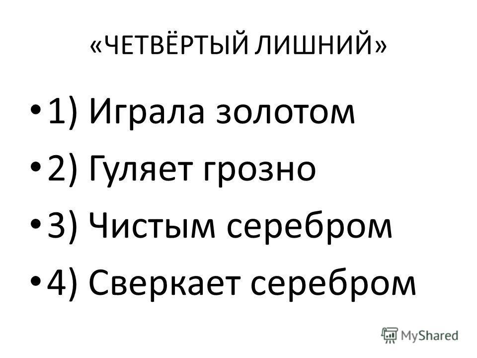 «ЧЕТВЁРТЫЙ ЛИШНИЙ» 1) Играла золотом 2) Гуляет грозно 3) Чистым серебром 4) Сверкает серебром