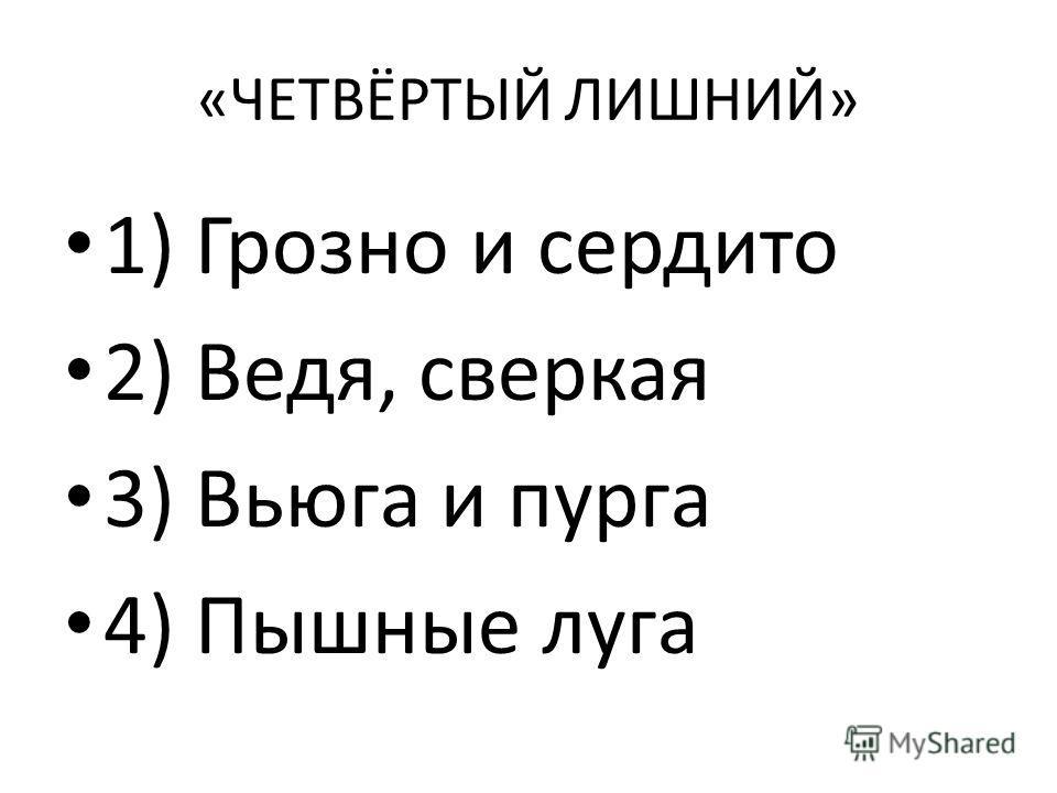 «ЧЕТВЁРТЫЙ ЛИШНИЙ» 1) Грозно и сердито 2) Ведя, сверкая 3) Вьюга и пурга 4) Пышные луга