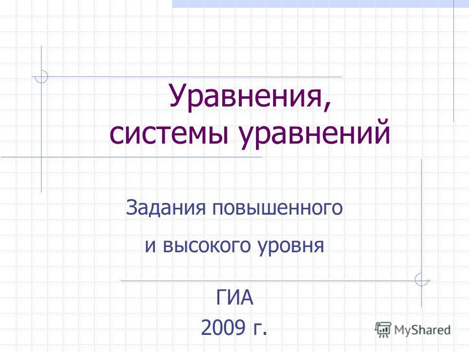 Уравнения, системы уравнений ГИА 2009 г. Задания повышенного и высокого уровня