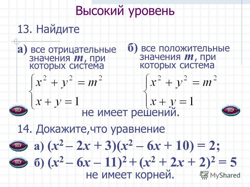 Высокий уровень 13. Найдите 14. Докажите,что уравнение а) (x 2 – 2x + 3)(x 2 – 6x + 10) = 2; а) все отрицательные значения т, при которых система не имеет корней. б) все положительные значения т, при которых система не имеет решений. б) (x 2 – 6x – 1
