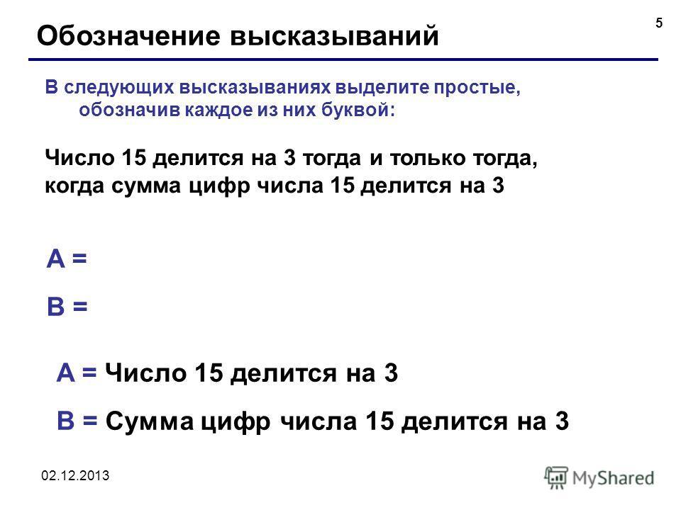 02.12.2013 5 Обозначение высказываний A = B = В следующих высказываниях выделите простые, обозначив каждое из них буквой: Число 15 делится на 3 тогда и только тогда, когда сумма цифр числа 15 делится на 3 A = Число 15 делится на 3 B = Сумма цифр числ