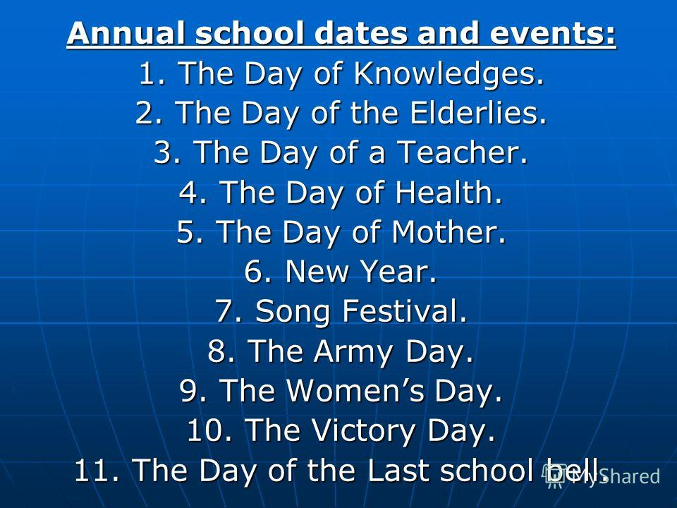 Annual school dates and events: 1. The Day of Knowledges. 2. The Day of the Elderlies. 3. The Day of a Teacher. 4. The Day of Health. 5. The Day of Mother. 6. New Year. 7. Song Festival. 8. The Army Day. 9. The Womens Day. 10. The Victory Day. 11. Th
