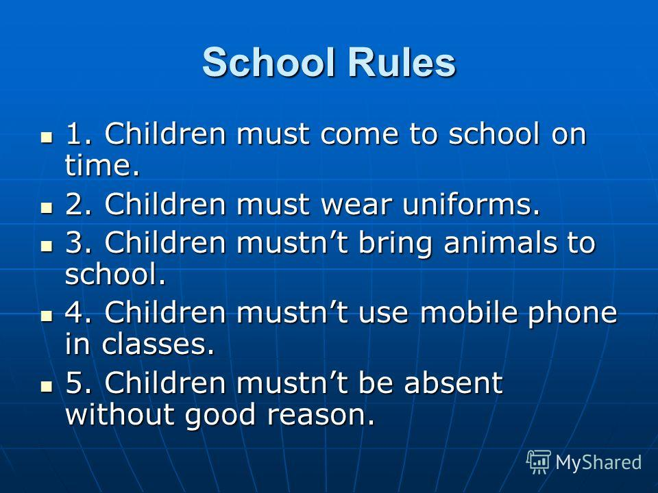 School Rules 1. Children must come to school on time. 1. Children must come to school on time. 2. Children must wear uniforms. 2. Children must wear uniforms. 3. Children mustnt bring animals to school. 3. Children mustnt bring animals to school. 4.