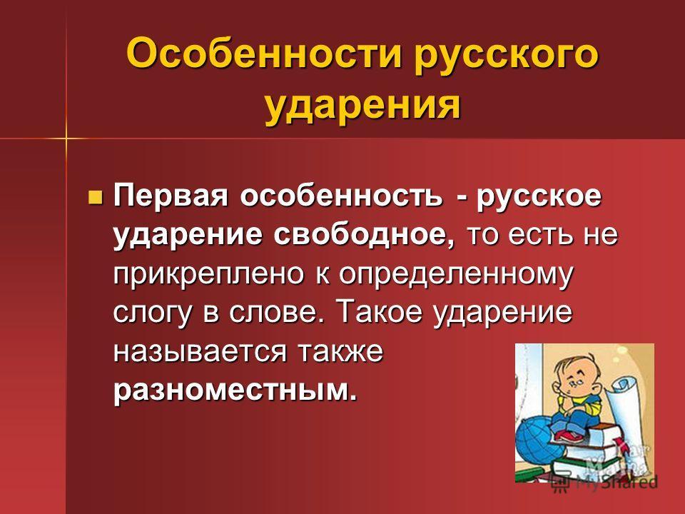 Особенности русского ударения Первая особенность - русское ударение свободное, то есть не прикреплено к определенному слогу в слове. Такое ударение называется также разноместным. Первая особенность - русское ударение свободное, то есть не прикреплено