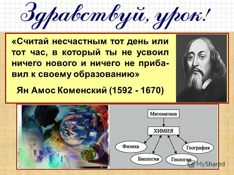 «Считай несчастным тот день или тот час, в который ты не усвоил ничего нового и ничего не приба- вил к своему образованию» Ян Амос Коменский (1592 - 1670)