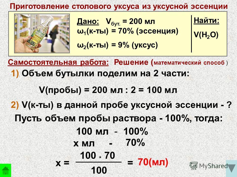 Самостоятельная работа: Решение ( математический способ ) Дано: V бут. = 200 мл ω 1 (к-ты) = 70% (эссенция) ω 2 (к-ты) = 9% (уксус) Найти: V(H 2 O) Приготовление столового уксуса из уксусной эссенции 1) Объем бутылки поделим на 2 части: V(пробы) = 20