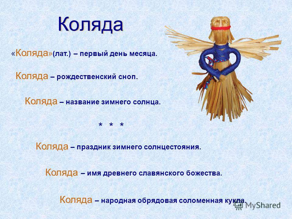 Коляда « Коляда » (лат.) – первый день месяца. Коляда – праздник зимнего солнцестояния. Коляда – название зимнего солнца. Коляда – народная обрядовая соломенная кукла. Коляда – имя древнего славянского божества. Коляда – рождественский сноп. * * *