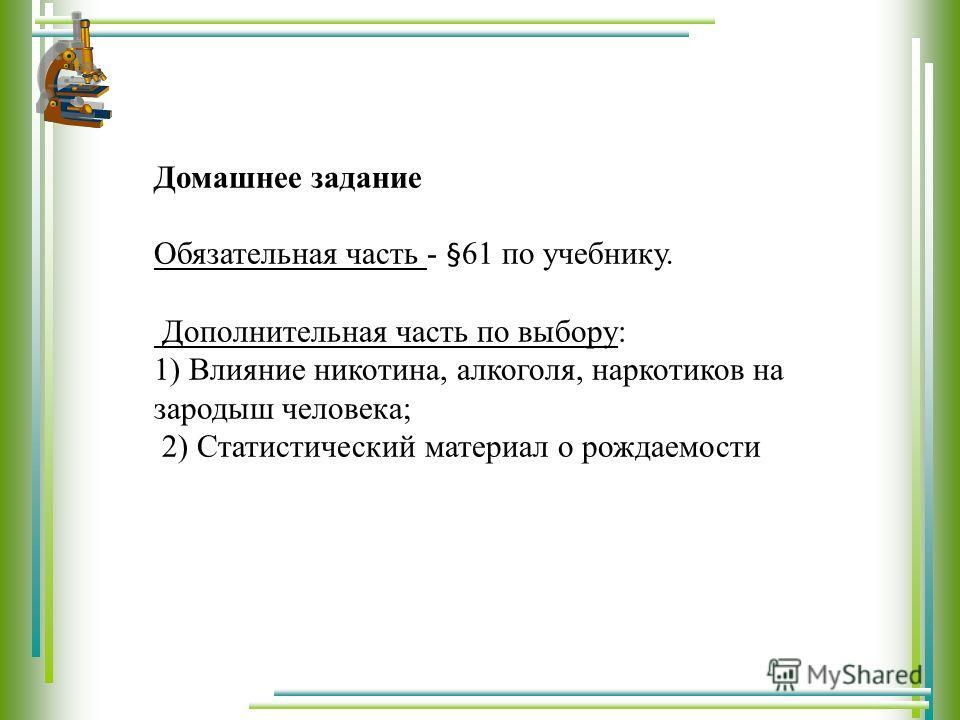 Домашнее задание Обязательная часть - §61 по учебнику. Дополнительная часть по выбору: 1) Влияние никотина, алкоголя, наркотиков на зародыш человека; 2) Статистический материал о рождаемости