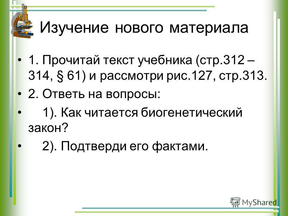 Изучение нового материала 1. Прочитай текст учебника (стр.312 – 314, § 61) и рассмотри рис.127, стр.313. 2. Ответь на вопросы: 1). Как читается биогенетический закон? 2). Подтверди его фактами.